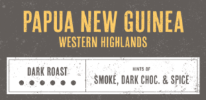 Coffee Label. Papua New Guinea Western Highlands. Dark Roast. Hints of Smoke, Dark Chocolate and Spice.