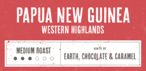 Coffee Label. Papua New Guinea. West Highlands. Medium Roast. Hints of Earth, Chocolate and Caramel.